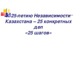 К 25-летию Независимости Казахстана – 25 конкретных дел «25 шагов»