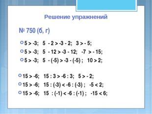 Решение упражнений № 750 (б, г) 5 > -3; 5 - 2 > -3 - 2; 3 > - 5; 5 > -3; 5 -