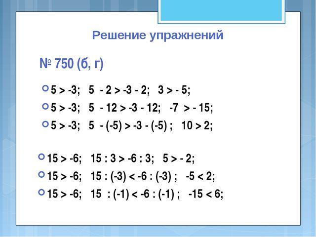 Решение упражнений № 750 (б, г) 5 > -3; 5 - 2 > -3 - 2; 3 > - 5; 5 > -3; 5 -...