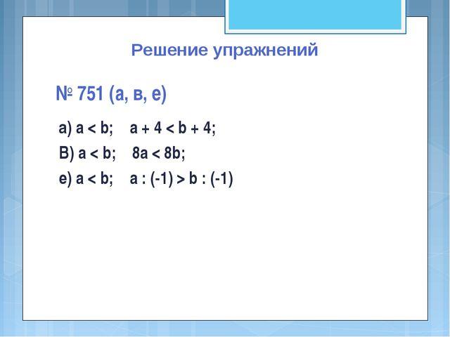 Решение упражнений № 751 (а, в, е) а) a < b; a + 4 < b + 4; В) a < b; 8a < 8b...