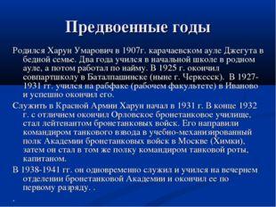 Предвоенные годы Родился Харун Умарович в 1907г. карачаевском ауле Джегута в
