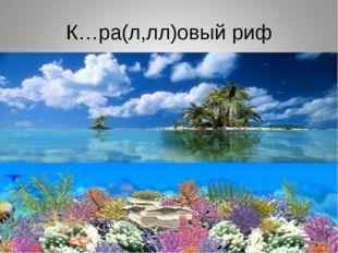К…ра(л,лл)овый риф