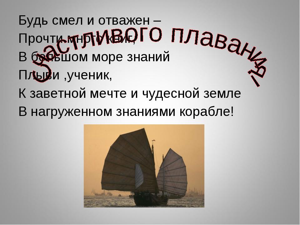 Будь смел и отважен – Прочти много книг, В большом море знаний Плыви ,ученик,...
