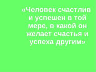«Человек счастлив и успешен в той мере, в какой он желает счастья и успеха др