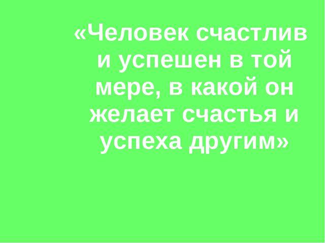 «Человек счастлив и успешен в той мере, в какой он желает счастья и успеха др...