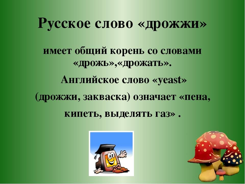 Русское слово «дрожжи» имеет общий корень со словами «дрожь»,«дрожать». Англи...