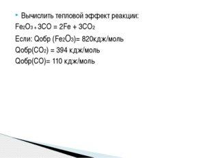 Вычислить тепловой эффект реакции: Fe2O3 + 3CO = 2Fe + 3CO2 Если: Qобр (Fe2O3