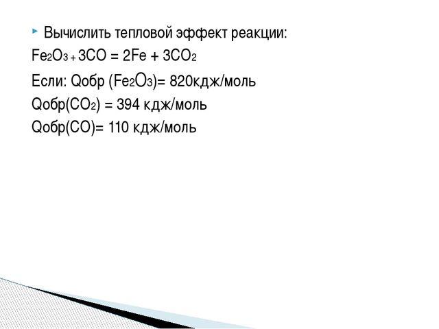 Вычислить тепловой эффект реакции: Fe2O3 + 3CO = 2Fe + 3CO2 Если: Qобр (Fe2O3...