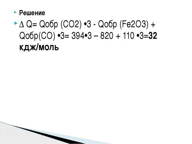 Решение Δ Q= Qобр (СО2) •3 - Qобр (Fe2O3) + Qобр(СО) •3= 394•3 – 820 + 110 •3...
