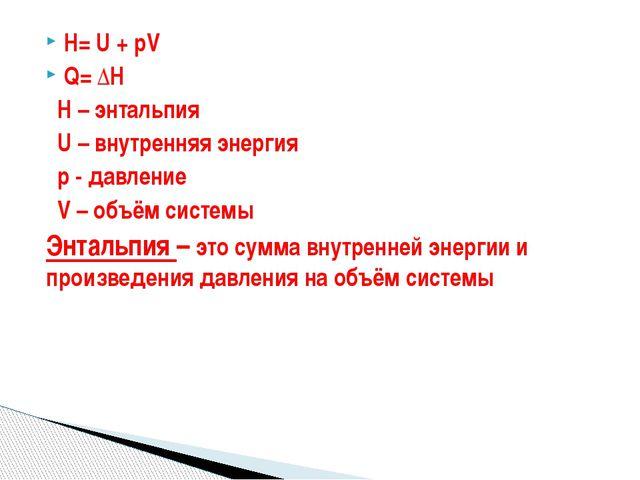 H= U + pV Q= ΔH H – энтальпия U – внутренняя энергия р - давление V – объём с...