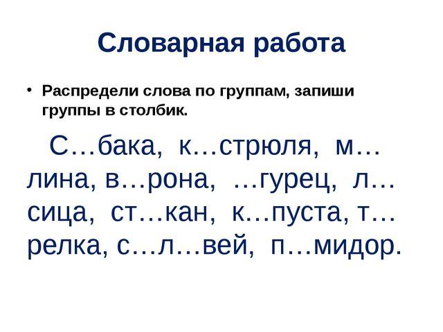 Словарная работа Распредели слова по группам, запиши группы в столбик. С…бака...