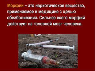 Морфий – это наркотическое вещество, применяемое в медицине с целью обезболив