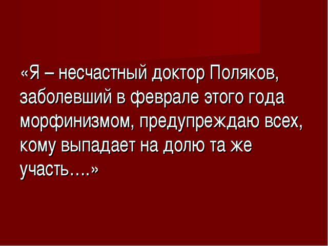 «Я – несчастный доктор Поляков, заболевший в феврале этого года морфинизмом,...