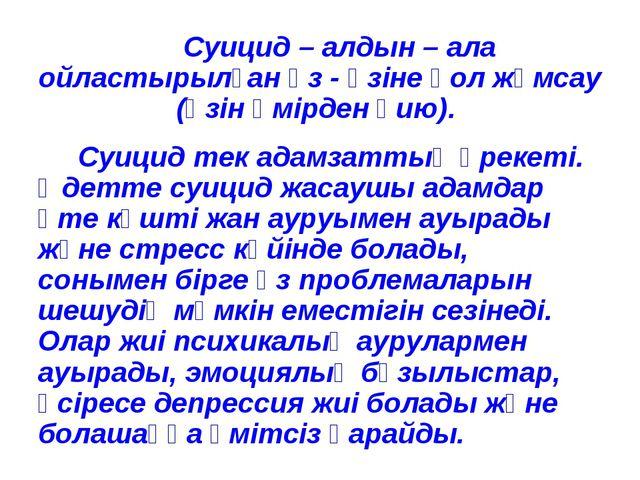 Суицид – алдын – ала ойластырылған өз - өзіне қол жұмсау (өзін өмірден қию)....