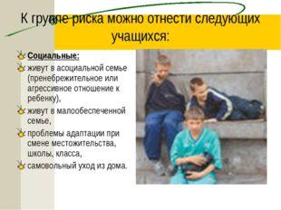 К группе риска можно отнести следующих учащихся: Социальные: живут в асоциаль
