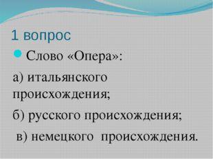 1 вопрос Слово «Опера»: а) итальянского происхождения; б) русского происхожде