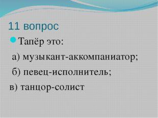 11 вопрос Тапёр это: а) музыкант-аккомпаниатор; б) певец-исполнитель; в) танц