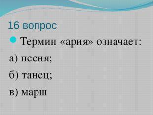 16 вопрос Термин «ария» означает: а) песня; б) танец; в) марш