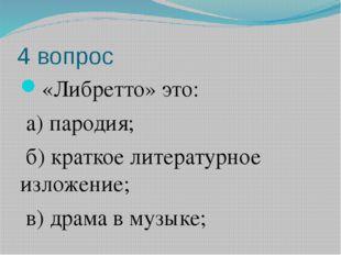 4 вопрос «Либретто» это: а) пародия; б) краткое литературное изложение; в) др