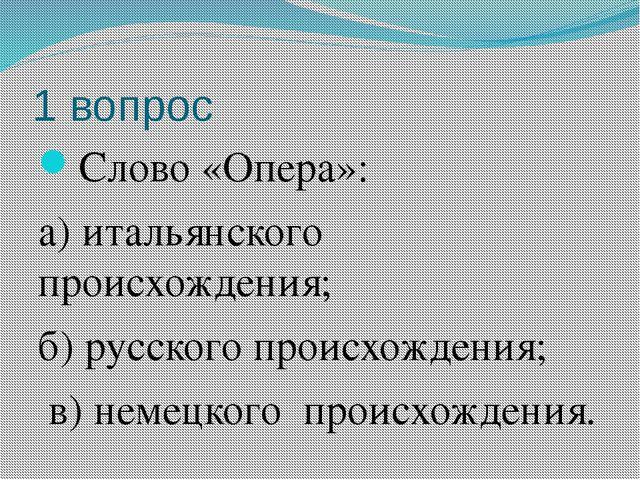 1 вопрос Слово «Опера»: а) итальянского происхождения; б) русского происхожде...