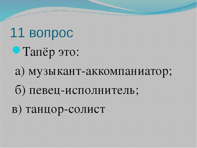 11 вопрос Тапёр это: а) музыкант-аккомпаниатор; б) певец-исполнитель; в) танц...