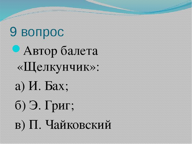 9 вопрос Автор балета «Щелкунчик»: а) И. Бах; б) Э. Григ; в) П. Чайковский