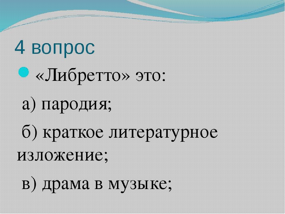 4 вопрос «Либретто» это: а) пародия; б) краткое литературное изложение; в) др...
