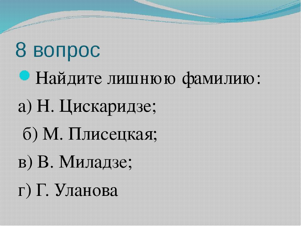 8 вопрос Найдите лишнюю фамилию: а) Н. Цискаридзе; б) М. Плисецкая; в) В. Мил...