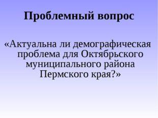 Проблемный вопрос «Актуальна ли демографическая проблема для Октябрьского мун