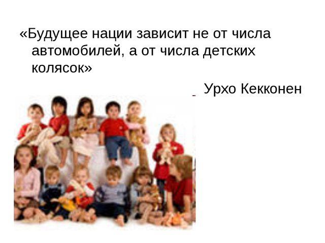 «Будущее нации зависит не от числа автомобилей, а от числа детских колясок» У...