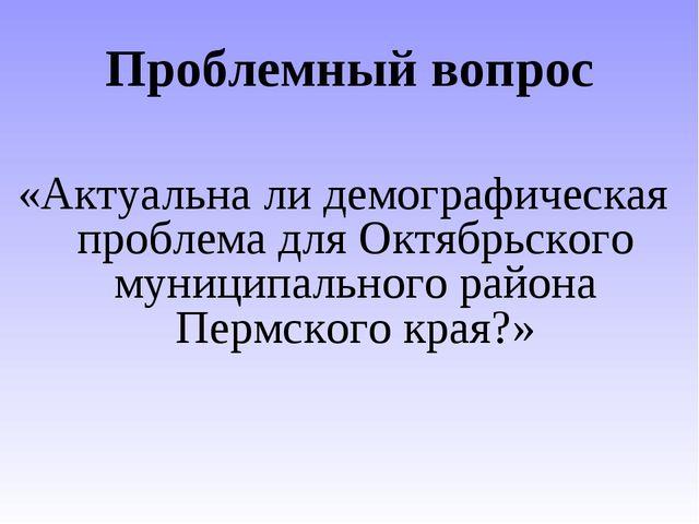 Проблемный вопрос «Актуальна ли демографическая проблема для Октябрьского мун...