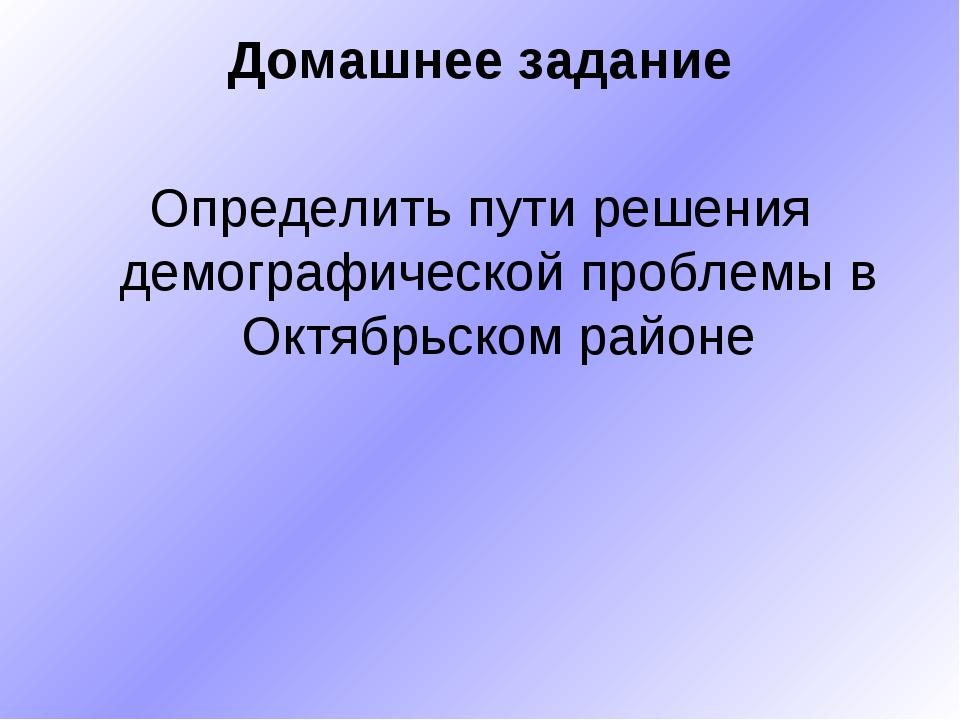 Домашнее задание Определить пути решения демографической проблемы в Октябрьск...