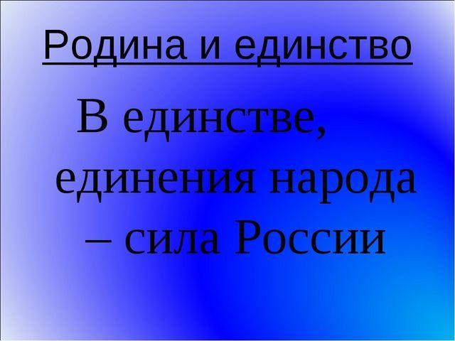 Родина и единство В единстве, единения народа – сила России