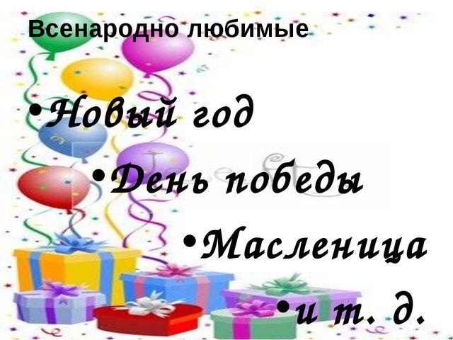 Всенародно любимые Новый год День победы Масленица и т. д.