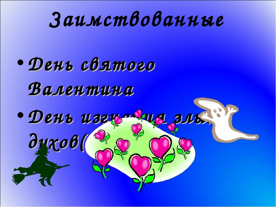Заимствованные День святого Валентина День изгнания злых духов(Хэллоуин)