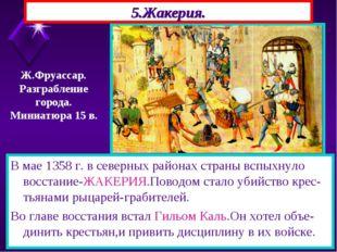 5.Жакерия. В мае 1358 г. в северных районах страны вспыхнуло восстание-ЖАКЕРИ