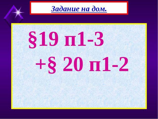 §19 п1-3 +§ 20 п1-2 Задание на дом.