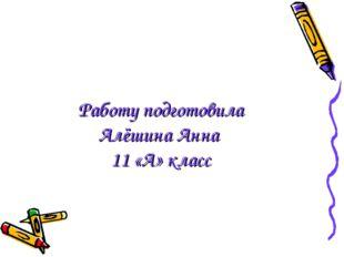 Работу подготовила Алёшина Анна 11 «А» класс