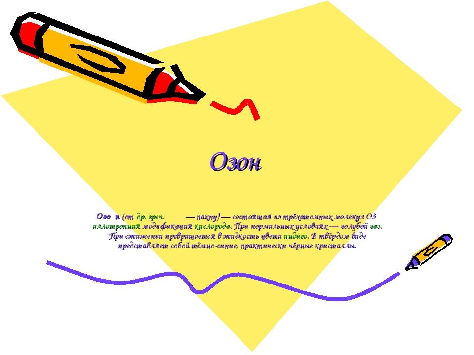 Озон Озо́н (от др. греч. ὄζω— пахну)— состоящая из трёхатомных молекул O3 а...
