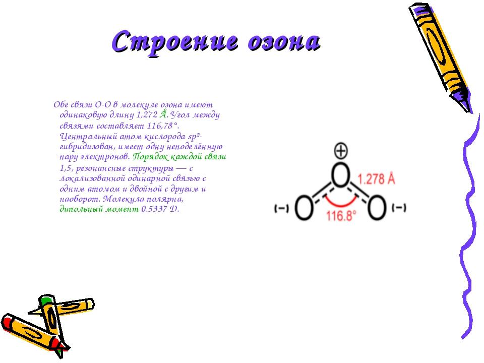 Строение озона Обе связи O-O в молекуле озона имеют одинаковую длину 1,272 Å....
