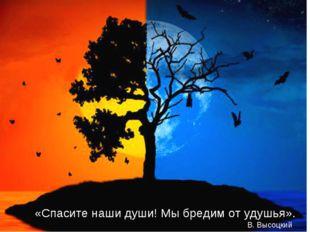 «Спасите наши души! Мы бредим от удушья». В. Высоцкий