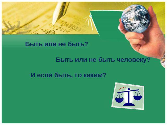 Быть или не быть? Быть или не быть человеку? И если быть, то каким?