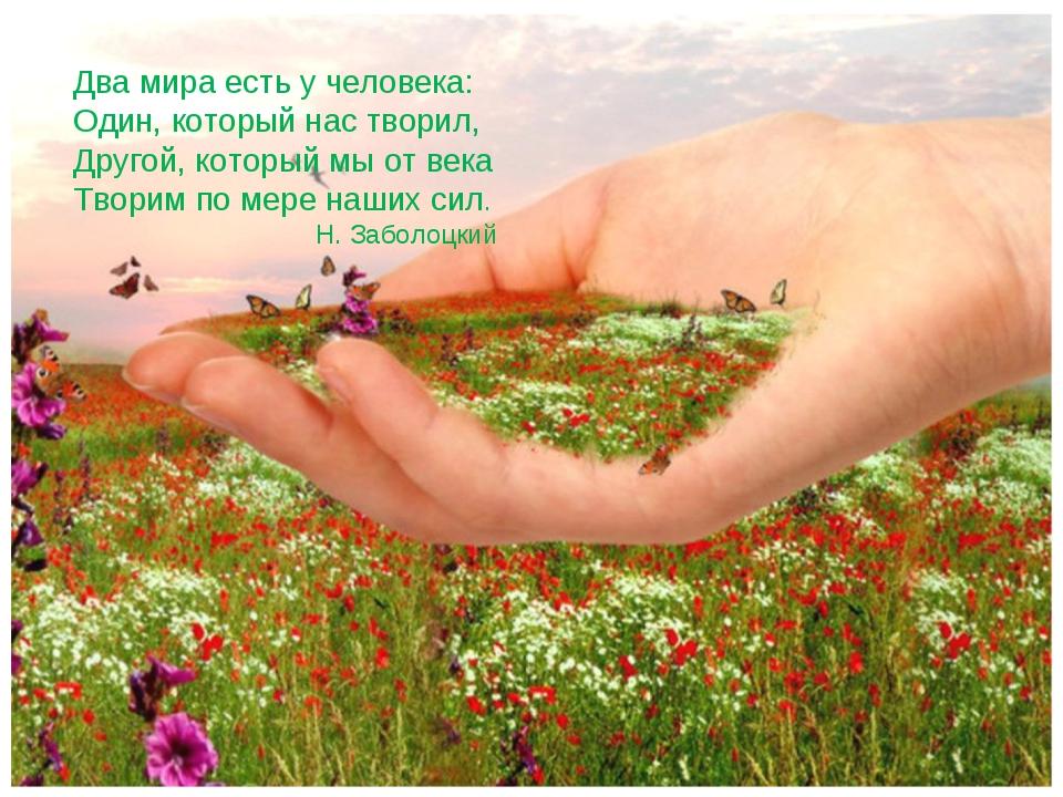 Два мира есть у человека: Один, который нас творил, Другой, который мы от век...