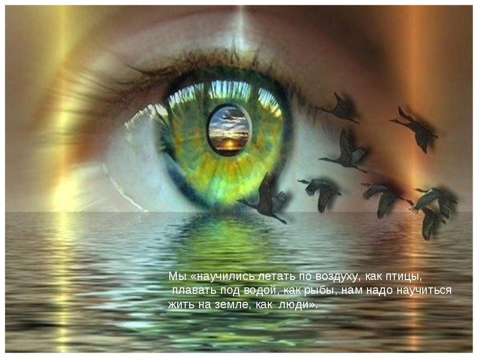 Мы «научились летать по воздуху, как птицы, плавать под водой, как рыбы, нам...