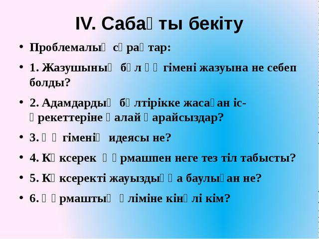 ІV. Сабақты бекіту Проблемалық сұрақтар: 1. Жазушының бұл әңгімені жазуына не...
