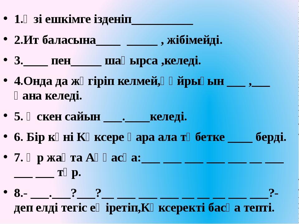 1.Өзі ешкімге ізденіп__________ 2.Ит баласына____ _____ , жібімейді. 3.____ п...