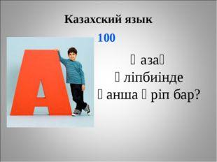 Казахский язык 100 Қазақ әліпбиінде қанша әріп бар?