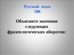 Русский язык 500 Объясните значение следующих фразеологических оборотов: