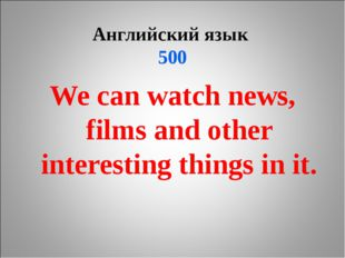 Английский язык 500 We can watch news, films and other interesting things in