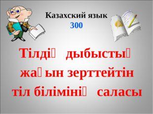 Казахский язык 300 Тілдің дыбыстық жағын зерттейтін тіл білімінің саласы